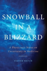 Snowball in a Blizzard - A Physician's Notes on Uncertainty in Medicine ebook by Steven Hatch