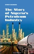The Story of Nigeria's Petroleum Industry ebook by Oyeniyi Osundina