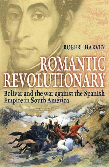 Romantic Revolutionary - Simon Bolivar and the Struggle for Independence in Latin America ebook by Robert Harvey
