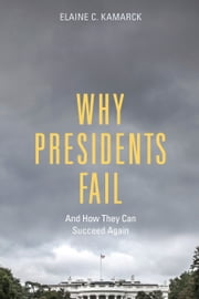 Why Presidents Fail And How They Can Succeed Again ebook by Elaine  C. Kamarck