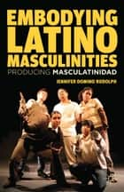 Embodying Latino Masculinities - Producing Masculatinidad ebook by J. Rudolph