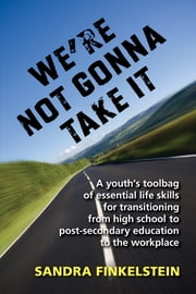 We're Not Gonna Take It: a Youth's Tool Bag of Essential Life Skills - For Transitioning from High School to Post-secondary Education to Workplace ebook by Sandra Finkelstein