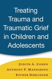 Treating Trauma and Traumatic Grief in Children and Adolescents ebook by Judith A. Cohen, MD,Anthony P. Mannarino, PhD,Esther Deblinger, PhD