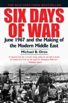 Six Days of War - June 1967 and the Making of the Modern Middle East ebook by Michael B. Oren