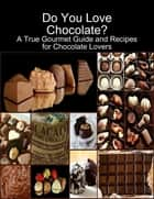 Do You Love Chocolate: A True Gourmet Guide and Recipes for Chocolate Lovers ebook by Karolis Sciaponis