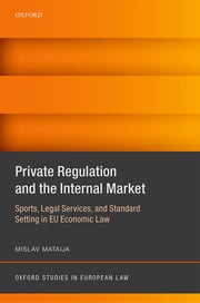 Private Regulation and the Internal Market - Sports, Legal Services, and Standard Setting in EU Economic Law ebook by Mislav Mataija
