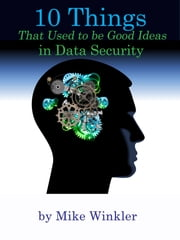10 Things That Used to be Good Ideas in Data Security ebook by Mike Winkler