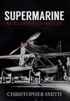 Supermarine - An Illustrated History ebook by Christopher Smith