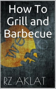How To Grill and Barbecue ebook by RZ Aklat