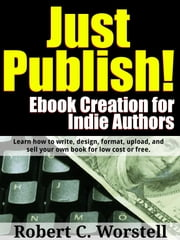Just Publish! Ebook Creation for Indie Authors: Learn How to Write, Design, Format, Upload, and Sell Your Own Book for Low Cost or Free. ebook by Robert Worstell