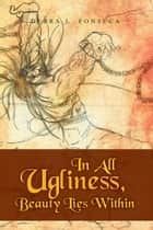In All Ugliness, Beauty Lies Within ebook by Debra L. Fonseca