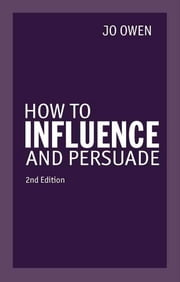 How to Influence and Persuade 2nd edn ebook by Jo Owen