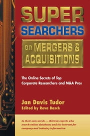 Super Searchers on Mergers & Acquisitions - The Online Secrets of Top Corporate Researchers and M&A Pros ebook by Reva Basch,Jan Davis Tudor