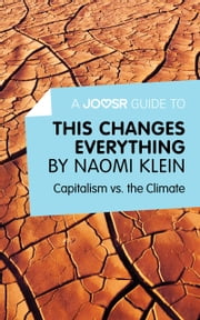 A Joosr Guide to... This Changes Everything by Naomi Klein: Capitalism vs. the Climate ebook by Joosr