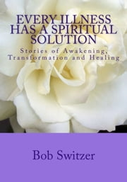 Every Illness Has Spiritual Solution - Stories of Awakening, Transformation and Healing ebook by Bob Switzer