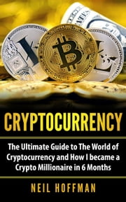 Cryptocurrency: The Ultimate Guide to The World of Cryptocurrency and How I Became a Crypto Millionaire in 6 Months ebook by Neil Hoffman