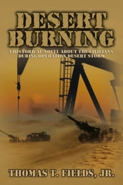 Desert Burning - A Historical Novel About the Civilians During Operation Desert Storm ebook by Thomas T. Fields, Jr.