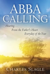 Abba Calling: Hearing From the Father's Heart Everyday of the Year ebook by Charles Slagle