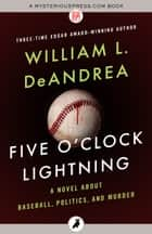 Five O'Clock Lightning - A Novel About Baseball, Politics, and Murder ebook by William L. DeAndrea