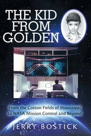 The Kid from Golden - From the Cotton Fields of Mississippi to NASA Mission Control and Beyond ebook by Jerry Bostick