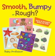 Smooth, Bumpy or Rough? | Sense & Sensation Books for Kids ebook by Baby Professor