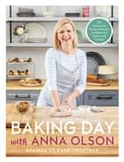 Baking Day with Anna Olson - Recipes to Bake Together: 120 Sweet and Savory Recipes to Bake with Family and Friends ebook by Anna Olson