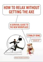 How to Relax Without Getting the Axe - A Survival Guide to the New Workplace ebook by Stanley Bing