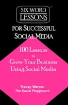 Six-Word Lessons for Successful Social Media: 100 Lessons to Grow Your Business Using Social Media ebook by Tracey Warren