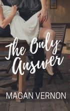 The Only Answer ebook by Magan Vernon