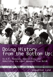 Doing History from the Bottom Up - On E.P. Thompson, Howard Zinn, and Rebuilding the Labor Movement from Below ebook by Staughton Lynd