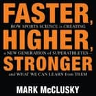 Faster, Higher, Stronger - How Sports Science Is Creating a New Generation of Superathletes-and What We Can Learn from Them audiobook by Mark McClusky