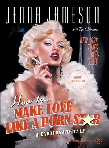 How to Make Love Like a Porn Star - A Cautionary Tale ebook by Jenna Jameson,Neil Strauss