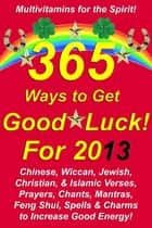365 Ways to Get Good Luck! For 2013 Chinese, Wiccan, Jewish, Christian, & Islamic Verses, Prayers, Chants, Mantras, Feng Shui, Spells & Charms to increase Good Energy! ebook by Michael Junem