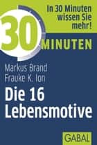 30 Minuten Die 16 Lebensmotive ebook by Markus Brand, Frauke Ion