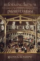 Reforming French Protestantism - The Development of Huguenot Ecclesiastical Institutions, 15571572 ebook by Glenn S. Sunshine