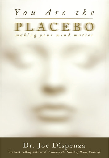 You Are the Placebo - Making Your Mind Matter ebook by Dr. Joe Dispenza