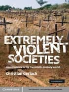 Extremely Violent Societies - Mass Violence in the Twentieth-Century World ebook by Christian Gerlach