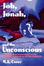 Job, Jonah, and the Unconscious - A Psychological Interpretation of Evil and Spiritual Growth in the Old Testament ebook by Michael Corey