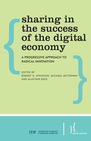 Sharing in the Success of the Digital Economy - A Progressive Approach to Radical Innovation ebook by Robert D. Atkinson,Michael McTernan,Alastair Reed