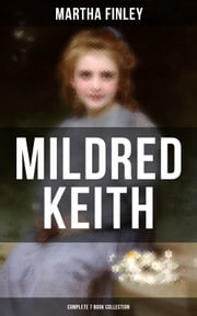 MILDRED KEITH - Complete 7 Book Collection - Timeless Children Classics: Mildred Keith, Mildred at Roselands, Mildred and Elsie, Mildred's Married Life, Mildred at Home, Mildred's Boys and Girls & Mildred's New Daughter ebook by Martha Finley