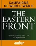 Campaigns of World War II: The Eastern Front ebook by Duncan Anderson, Lloyd Clark, Stephen Walsh