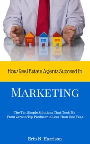 How Real Estate Agents Succeed In…Marketing ebook by Erin N. Harrison