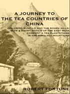 A JOURNEY TO THE TEA COUNTRIES OF CHINA - INCLUDING SUNG-LO AND THE BOHEA HILLS WITH A SHORT NOTICE OF THE EAST INDIA COMPANY?S TEA PLANTATIONS IN THE HIMALAYA MOUNTAINS) WITH MAP AND ILLUSTRATIONS ebook by ROBERT FORTUNE