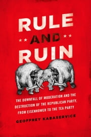Rule and Ruin:The Downfall of Moderation and the Destruction of the Republican Party, From Eisenhower to the Tea Party - The Downfall of Moderation and the Destruction of the Republican Party, From Eisenhower to the Tea Party ebook by Geoffrey Kabaservice