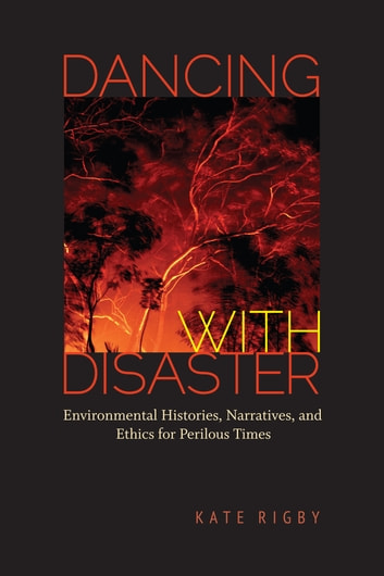 Dancing with Disaster - Environmental Histories, Narratives, and Ethics for Perilous Times ebook by Kate Rigby