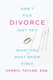 Don't File for Divorce Just Yet, What You Must Know First ebook by Cheryl Taylor