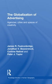 The Globalization of Advertising - Agencies, Cities and Spaces of Creativity ebook by James R. Faulconbridge,Peter Taylor,Corinne Nativel,Jonathan Beaverstock
