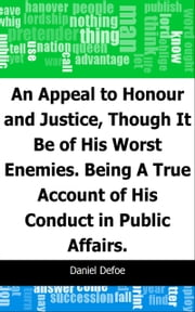 An Appeal to Honour and Justice, Though It Be of His Worst Enemies.: Being A True Account of His Conduct in Public Affairs. ebook by Daniel Defoe
