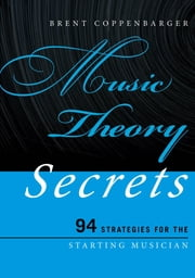 Music Theory Secrets - 94 Strategies for the Starting Musician ebook by Dr. Brent Coppenbarger