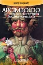 Giuseppe Arcimboldo - La pittura alchemica dell'immortalità ebook by Michele Proclamato